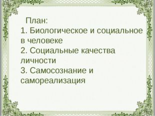 План: 1. Биологическое и социальное в человеке 2. Социальные качества личнос