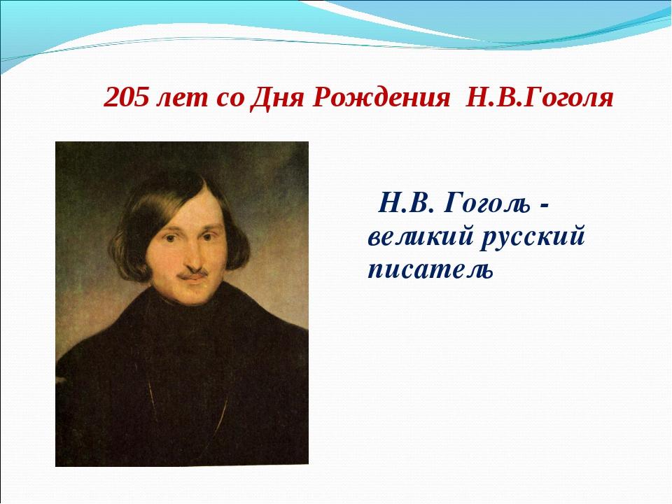 205 лет со Дня Рождения Н.В.Гоголя Н.В. Гоголь  великий русский писатель