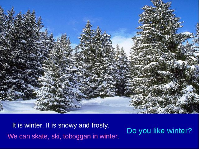 It is winter. It is snowy and frosty. We can skate, ski, toboggan in winter....