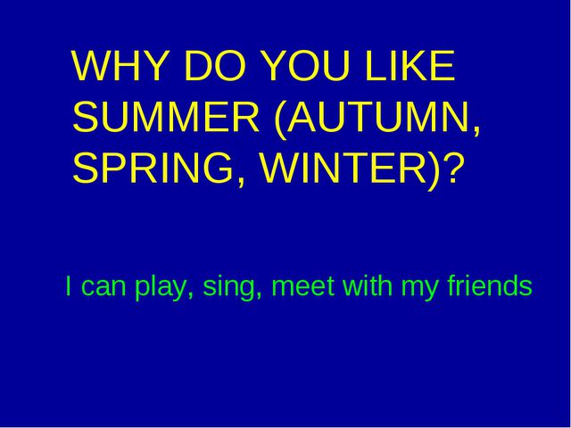 WHY DO YOU LIKE SUMMER (AUTUMN, SPRING, WINTER)? I can play, sing, meet with...