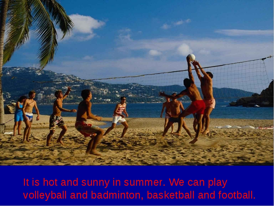 It is hot and sunny in summer. We can play volleyball and badminton, basketba...