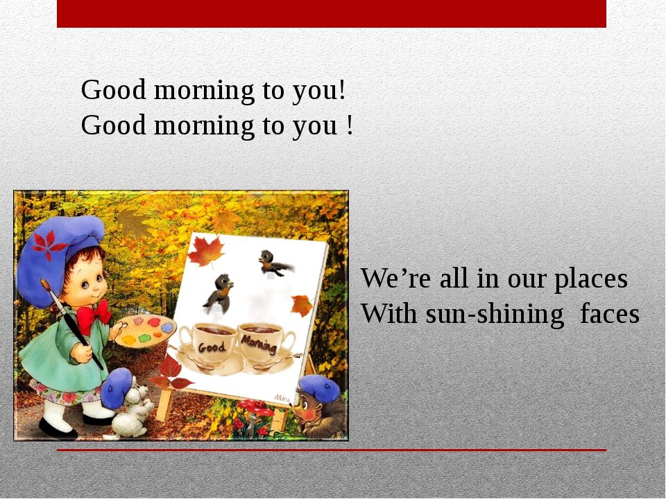 Good morning to you! Good morning to you ! We're all in our places With sun-...