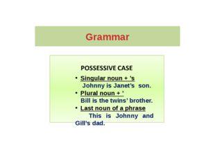Grammar Singular noun + 's Johnny is Janet's son. Plural noun + ' Bill is the