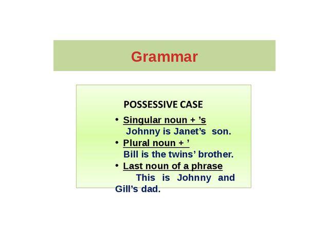 Grammar Singular noun + 's Johnny is Janet's son. Plural noun + ' Bill is the...