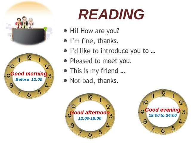 READING Good morning Before 12:00 Good afternoon 12:00-18:00 Good evening 18:...