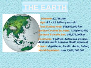 THE EARTH Diameter:12,756.3km Age: 4.5 – 4.6 billion years old Total Surface