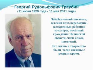 Георгий Рудольфович Граубин (11 июня 1929 года - 11 мая 2011 года) Забайкаль