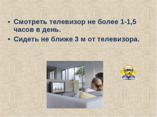 Смотреть телевизор не более 1-1,5 часов в день. Сидеть не ближе 3 м от телеви