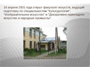 16 апреля 2001 года открыт факультет искусств, ведущий подготовку по специаль