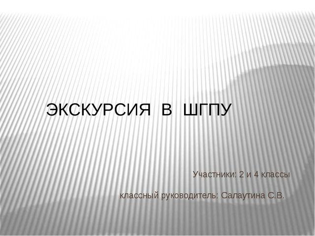 Участники: 2 и 4 классы классный руководитель: Салаутина С.В. ЭКСКУРСИЯ В ШГПУ
