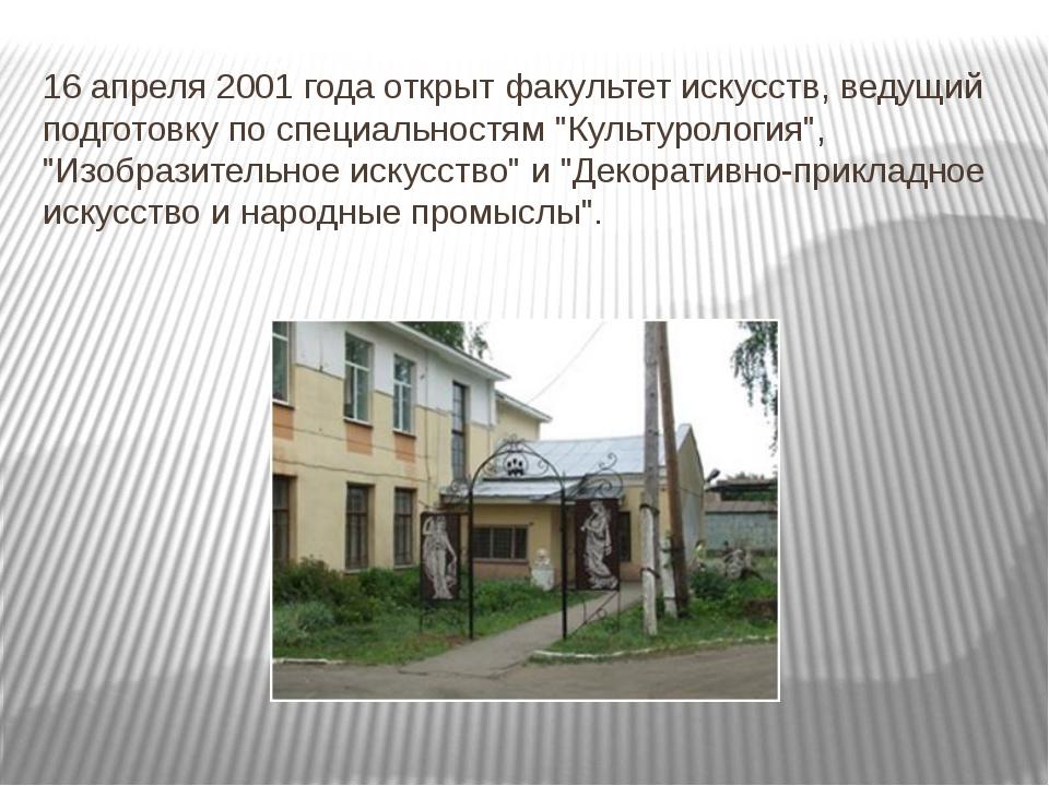 16 апреля 2001 года открыт факультет искусств, ведущий подготовку по специаль...