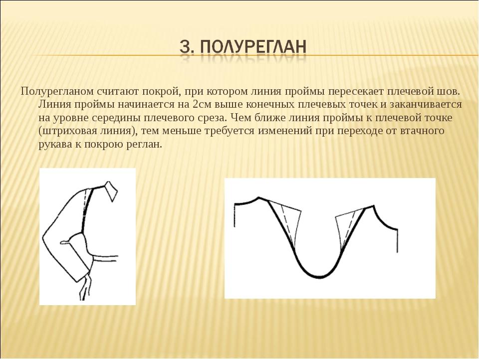 Полурегланом считают покрой, при котором линия проймы пересекает плечевой шов...