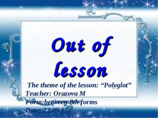 "Out of lesson The theme of the lesson: ""Polyglot"" Teacher: Orazova M Form:be"