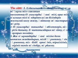 The aim: 1. Елбасымыз Н. Ә. Назарбаевтың «Үш тұғырлы тіл» саясатын насихаттау