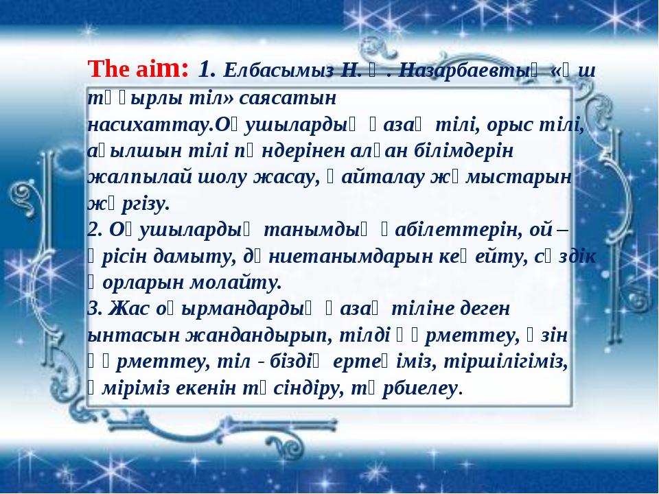 The aim: 1. Елбасымыз Н. Ә. Назарбаевтың «Үш тұғырлы тіл» саясатын насихаттау...