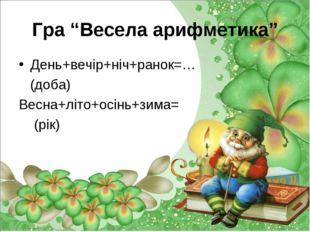 """Гра """"Весела арифметика"""" День+вечір+ніч+ранок=… (доба) Весна+літо+осінь+зима="""