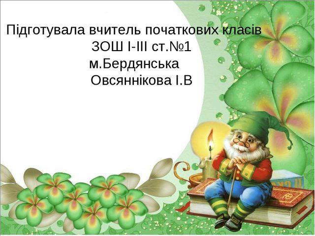 Підготувала вчитель початкових класів ЗОШ І-ІІІ ст.№1 м.Бердянська Овсянніков...