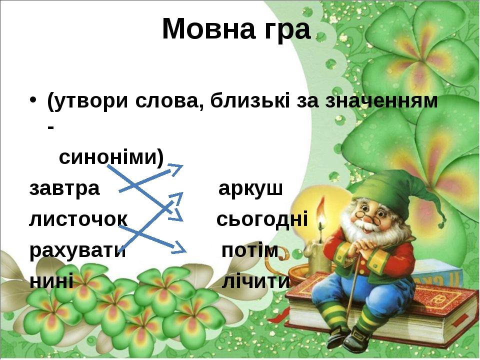 Мовна гра (утвори слова, близькі за значенням - синоніми) завтра аркуш листоч...