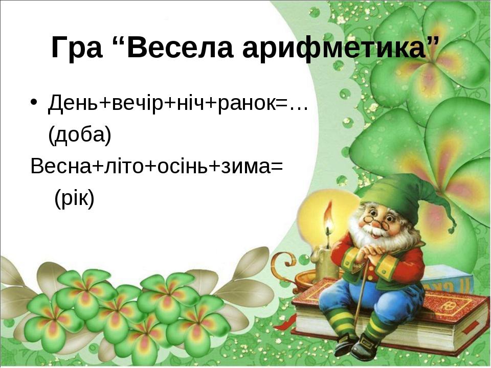 """Гра """"Весела арифметика"""" День+вечір+ніч+ранок=… (доба) Весна+літо+осінь+зима=..."""