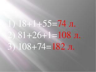 1) 18+1+55=74 л. 2) 81+26+1=108 л. 3) 108+74=182 л.