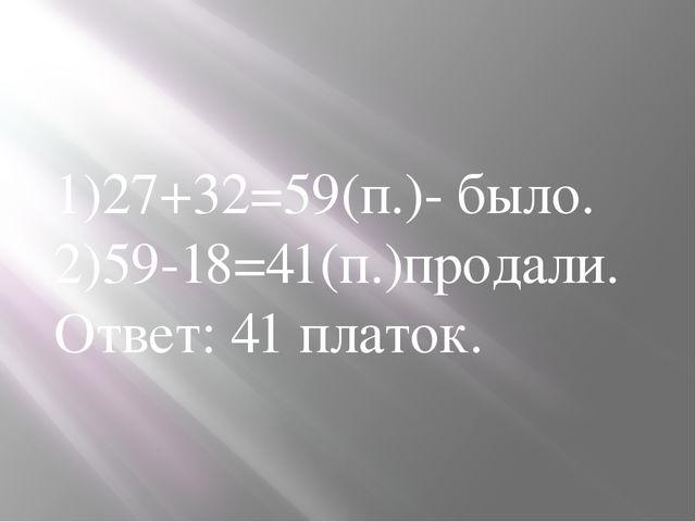1)27+32=59(п.)- было. 2)59-18=41(п.)продали. Ответ: 41 платок.