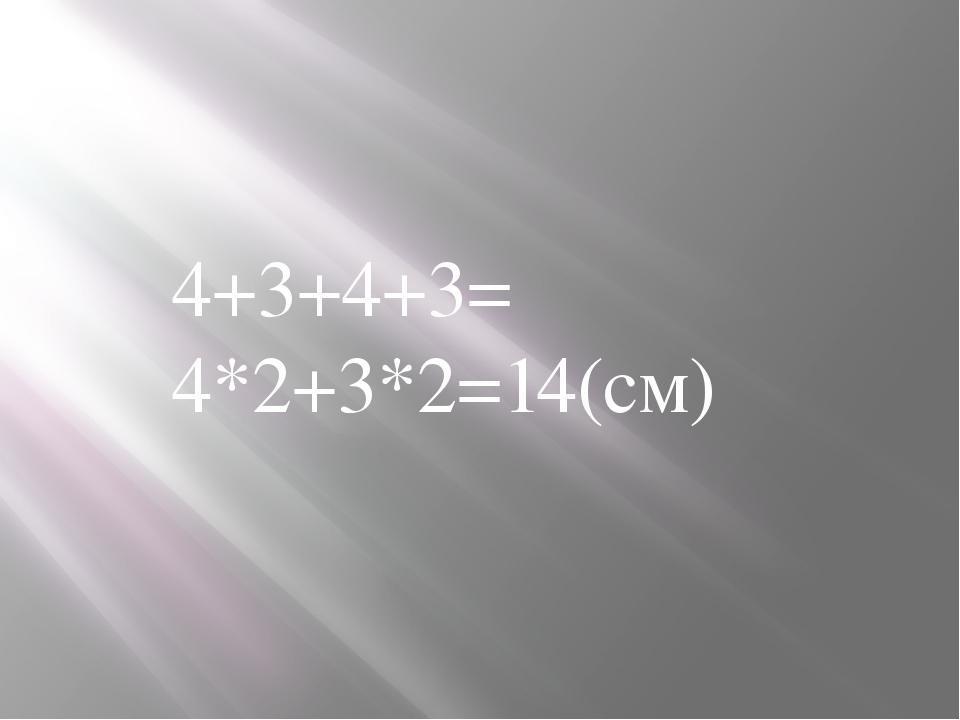 4+3+4+3= 4*2+3*2=14(см)