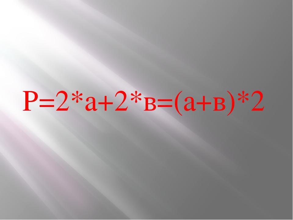 Р=2*а+2*в=(а+в)*2