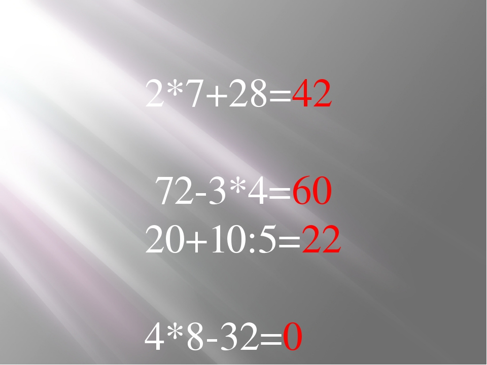 2*7+28=42 72-3*4=60 20+10:5=22 4*8-32=0