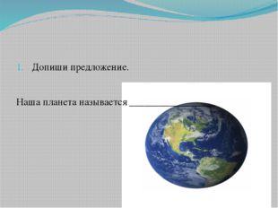 Допиши предложение. Наша планета называется _________________