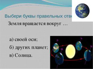 Выбери буквы правельных ответов. Земля вращается вокруг … а) своей оси; б) др