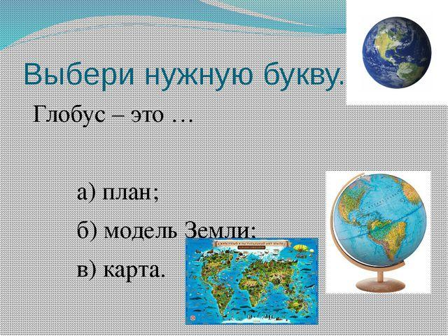 Выбери нужную букву. Глобус – это … а) план; б) модель Земли; в) карта.