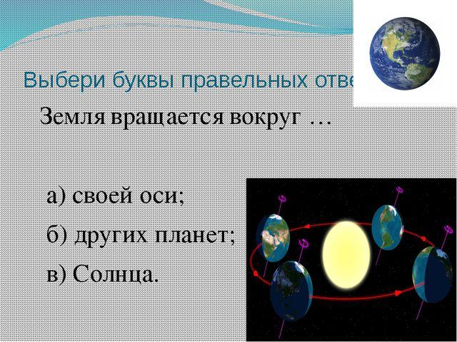 Выбери буквы правельных ответов. Земля вращается вокруг … а) своей оси; б) др...