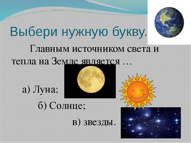 Выбери нужную букву. Главным источником света и тепла на Земле является …  а...