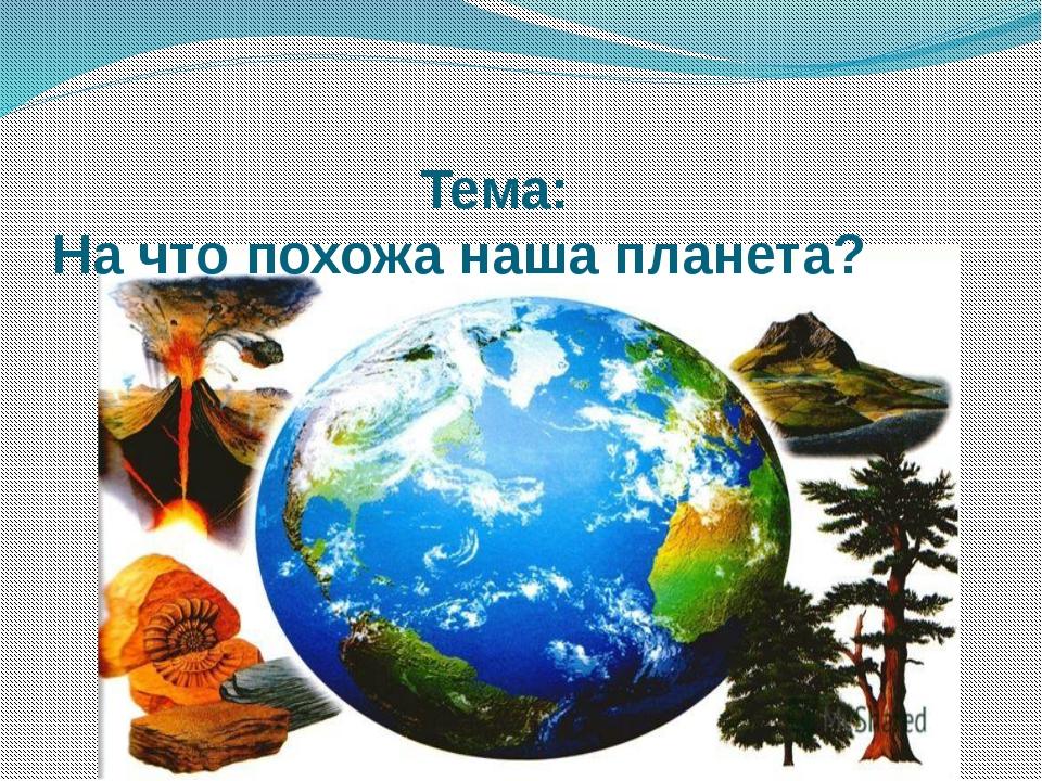 Тема: На что похожа наша планета?