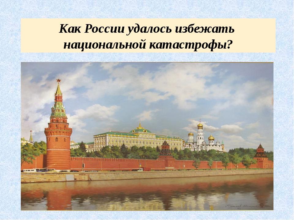 Как России удалось избежать национальной катастрофы?