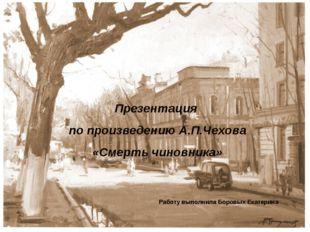 Презентация по произведению А.П.Чехова «Смерть чиновника» Работу выполнила Бо