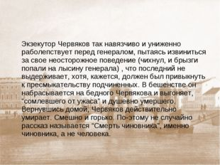 Экзекутор Червяков так навязчиво и униженно раболепствует перед генералом, п