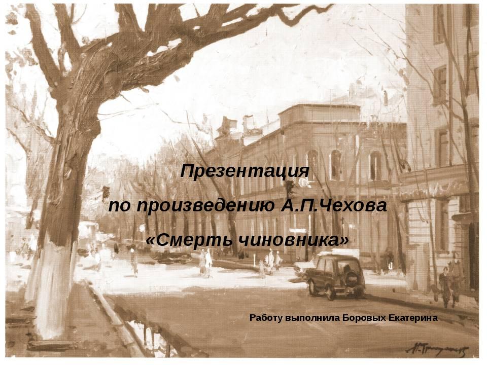 Презентация по произведению А.П.Чехова «Смерть чиновника» Работу выполнила Бо...