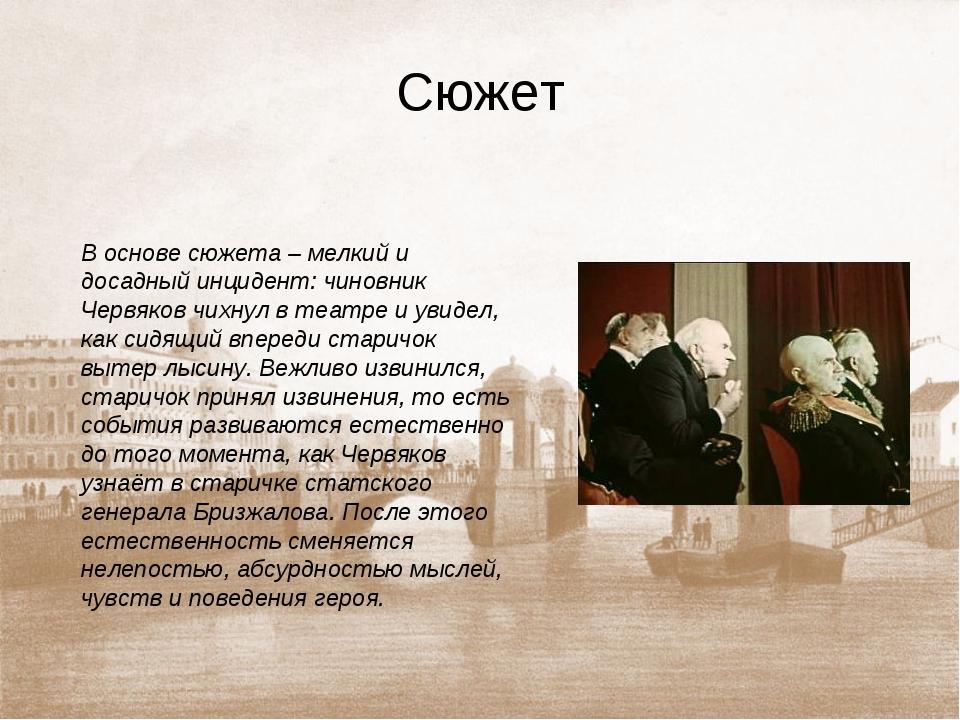 Сюжет В основе сюжета – мелкий и досадный инцидент: чиновник Червяков чихнул...