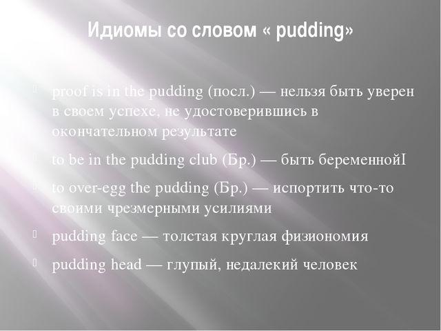 Идиомы со словом « pudding» proof is in the pudding (посл.) — нельзя быть уве...