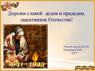 Дорожи славой дедов и прадедов, защитников Отечества! Учитель школы № 182 Кук