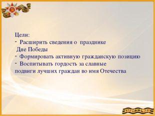 Цели: Расширить сведения о празднике Дне Победы Формировать активную гражданс