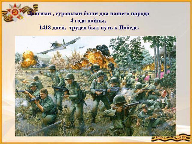 Долгими , суровыми были для нашего народа 4 года войны, 1418 дней, труден был...