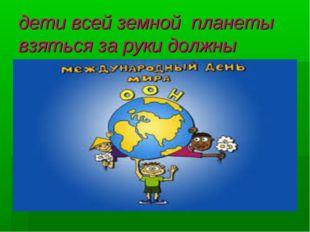 дети всей земной планеты взяться за руки должны