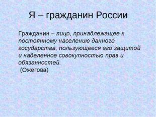 Я – гражданин России Гражданин – лицо, принадлежащее к постоянному населению