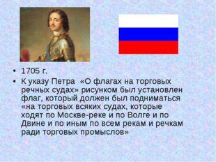 1705 г. К указуПетра «О флагах на торговых речных судах» рисунком был уста