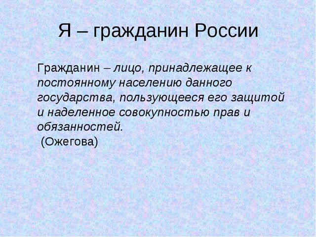 Я – гражданин России Гражданин – лицо, принадлежащее к постоянному населению...