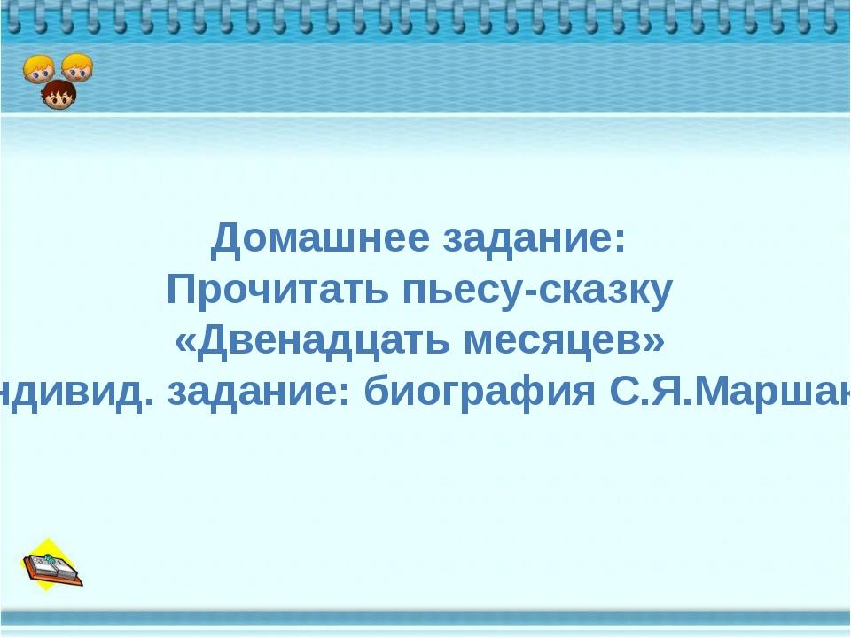 Домашнее задание: Прочитать пьесу-сказку «Двенадцать месяцев» Индивид. задани...