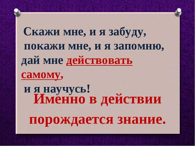 Скажи мне, и я забуду, покажи мне, и я запомню, дай мне действовать самому,...