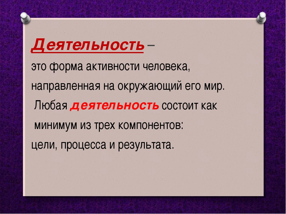 Деятельность – это форма активности человека, направленная на окружающий его...
